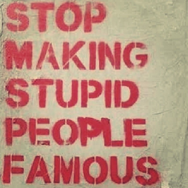 Stop making stupid people famous